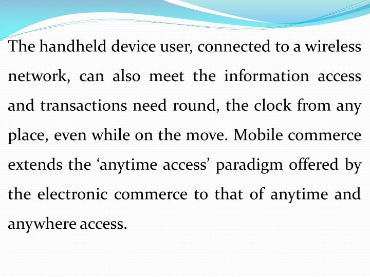 The handheld device user, connected to a wireless network, can also meet the information access and transactions need round, the clock from any place, even while on the move. Mobile commerce extends the 'anytime access' paradigm offered by the electronic commerce to that of anytime and anywhere access.