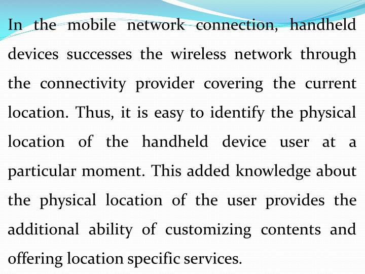 In the mobile network connection, handheld devices successes the wireless network through the connectivity provider covering the current location. Thus, it is easy to identify the physical location of the handheld device user at a particular moment. This added knowledge about the physical location of the user provides the additional ability of customizing contents and offering location specific services.