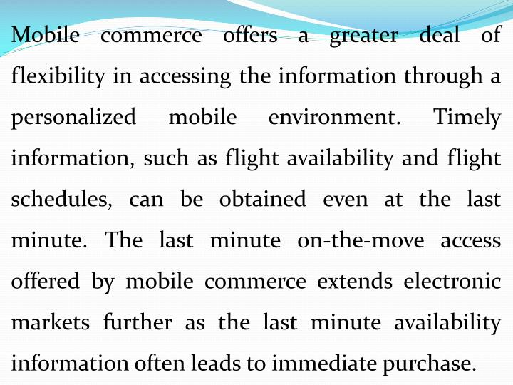 Mobile commerce offers a greater deal of flexibility in accessing the information through a personalized mobile environment. Timely information, such as flight availability and flight schedules, can be obtained even at the last minute. The last minute on-the-move access offered by mobile commerce extends electronic markets further as the last minute availability information often leads to immediate purchase.