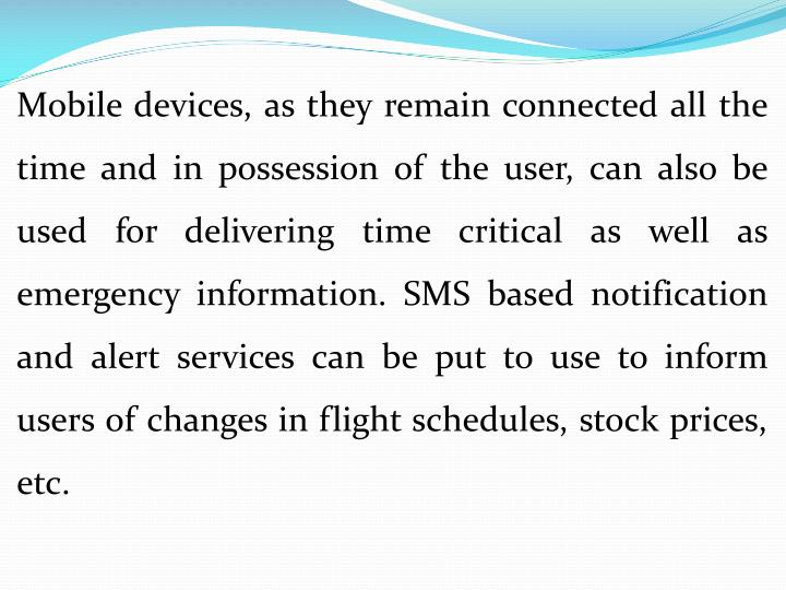 Mobile devices, as they remain connected all the time and in possession of the user, can also be used for delivering time critical as well as emergency information. SMS based notification and alert services can be put to use to inform users of changes in flight schedules, stock prices, etc.
