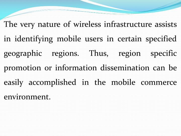 The very nature of wireless infrastructure assists in identifying mobile users in certain specified geographic regions. Thus, region specific promotion or information dissemination can be easily accomplished in the mobile commerce environment.