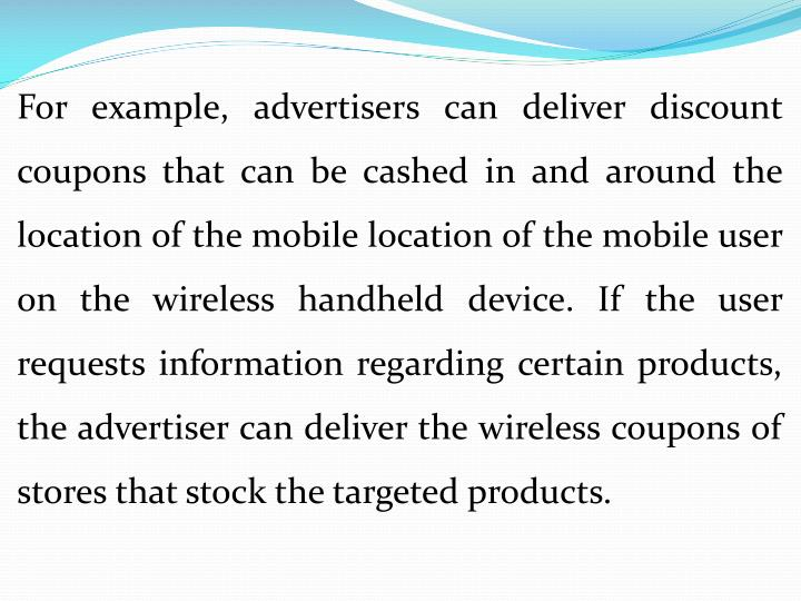 For example, advertisers can deliver discount coupons that can be cashed in and around the location of the mobile location of the mobile user on the wireless handheld device. If the user requests information regarding certain products, the advertiser can deliver the wireless coupons of stores that stock the targeted products.