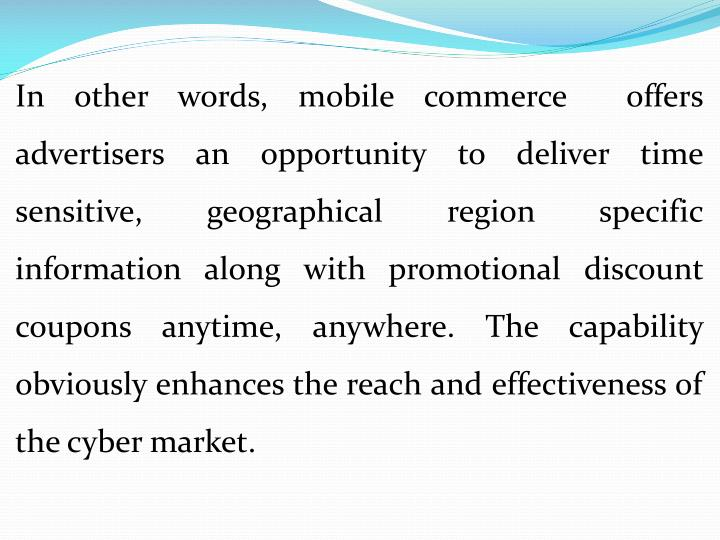 In other words, mobile commerce  offers advertisers an opportunity to deliver time sensitive, geographical region specific information along with promotional discount coupons anytime, anywhere. The capability obviously enhances the reach and effectiveness of the cyber market.