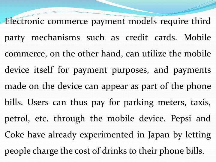 Electronic commerce payment models require third party mechanisms such as credit cards. Mobile commerce, on the other hand, can utilize the mobile device itself for payment purposes, and payments made on the device can appear as part of the phone bills. Users can thus pay for parking meters, taxis, petrol, etc. through the mobile device. Pepsi and Coke have already experimented in Japan by letting people charge the cost of drinks to their phone bills.