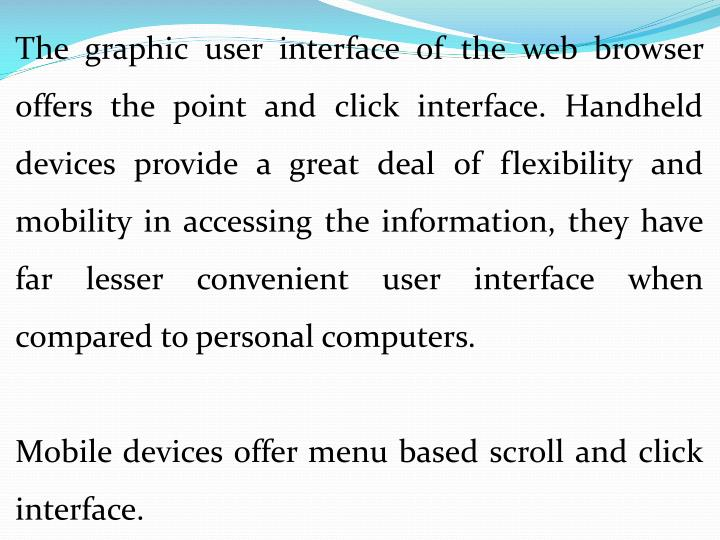 The graphic user interface of the web browser offers the point and click interface. Handheld devices provide a great deal of flexibility and mobility in accessing the information, they have far lesser convenient user interface when compared to personal computers.