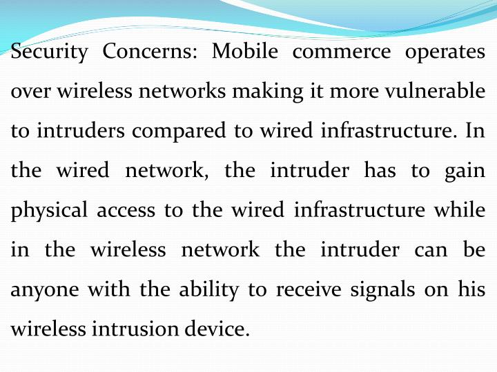 Security Concerns: Mobile commerce operates over wireless networks making it more vulnerable to intruders compared to wired infrastructure. In the wired network, the intruder has to gain physical access to the wired infrastructure while in the wireless network the intruder can be anyone with the ability to receive signals on his wireless intrusion device.