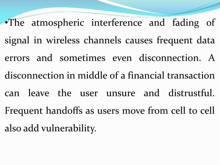 The atmospheric interference and fading of signal in wireless channels causes frequent data errors and sometimes even disconnection. A disconnection in middle of a financial transaction can leave the user unsure and distrustful. Frequent handoffs as users move from cell to cell also add vulnerability.