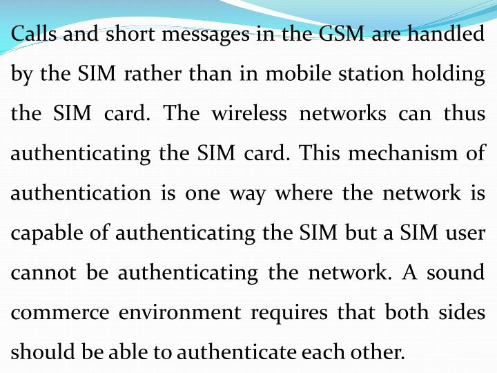 Calls and short messages in the GSM are handled by the SIM rather than in mobile station holding the SIM card. The wireless networks can thus authenticating the SIM card. This mechanism of authentication is one way where the network is capable of authenticating the SIM but a SIM user cannot be authenticating the network. A sound commerce environment requires that both sides should be able to authenticate each other.