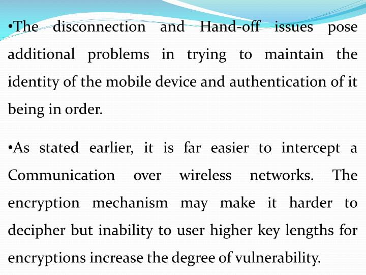 The disconnection and Hand-off issues pose additional problems in trying to maintain the identity of the mobile device and authentication of it being in order.