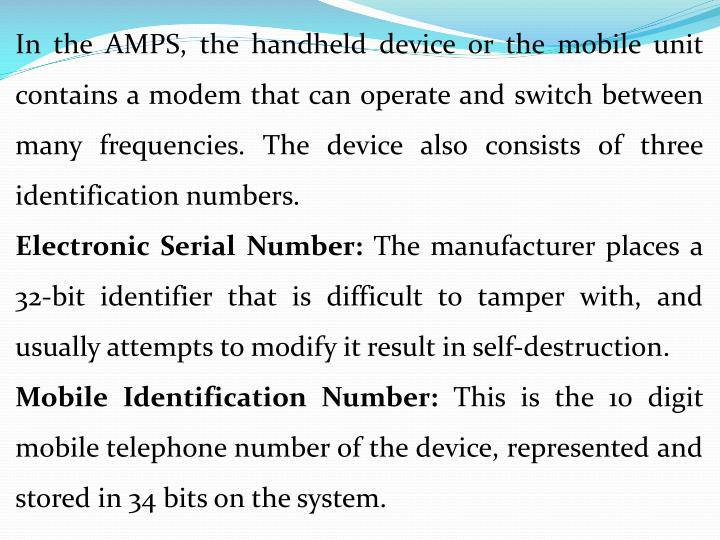 In the AMPS, the handheld device or the mobile unit contains a modem that can operate and switch between many frequencies. The device also consists of three identification numbers.