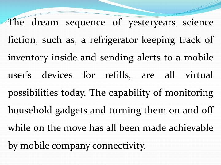 The dream sequence of yesteryears science fiction, such as, a refrigerator keeping track of inventory inside and sending alerts to a mobile user's devices for refills, are all virtual possibilities today. The capability of monitoring household gadgets and turning them on and off while on the move has all been made achievable by mobile company connectivity.