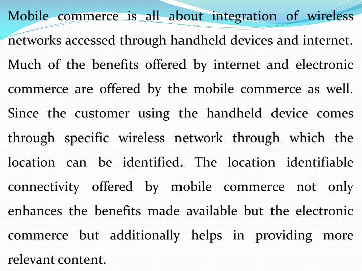 Mobile commerce is all about integration of wireless networks accessed through handheld devices and internet. Much of the benefits offered by internet and electronic commerce are offered by the mobile commerce as well. Since the customer using the handheld device comes through specific wireless network through which the location can be identified. The location identifiable connectivity offered by mobile commerce not only enhances the benefits made available but the electronic commerce but additionally helps in providing more relevant content.