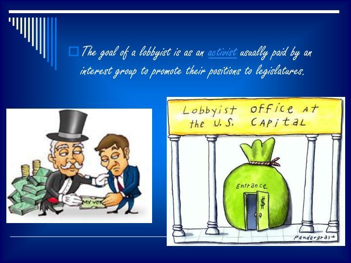 The goal of a lobbyist is as an