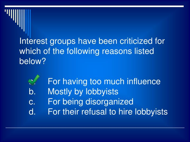 Interest groups have been criticized for which of the following reasons listed below?