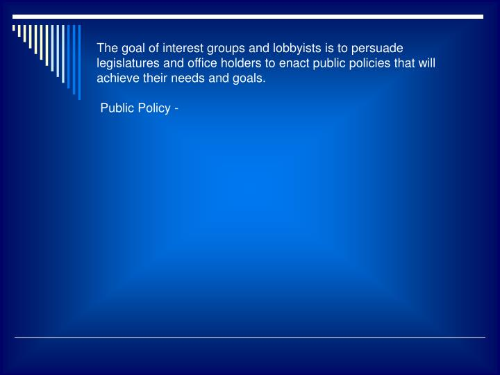 The goal of interest groups and lobbyists is to persuade legislatures and office holders to enact public policies that will achieve their needs and goals.