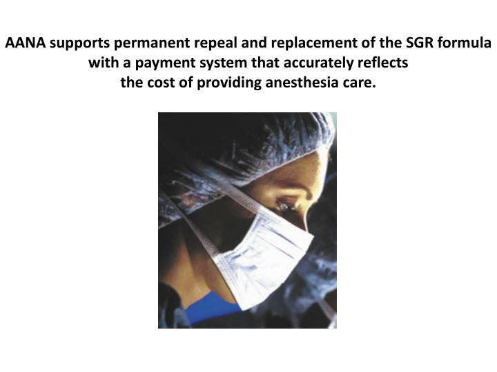 AANA supports permanent repeal and replacement of the SGR formula with a payment system that accurately reflects