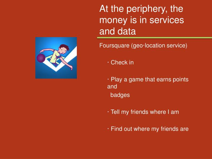 At the periphery, the money is in services and data