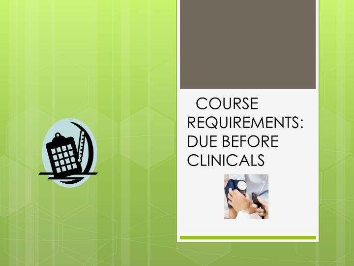 COURSE REQUIREMENTS: DUE BEFORE CLINICALS