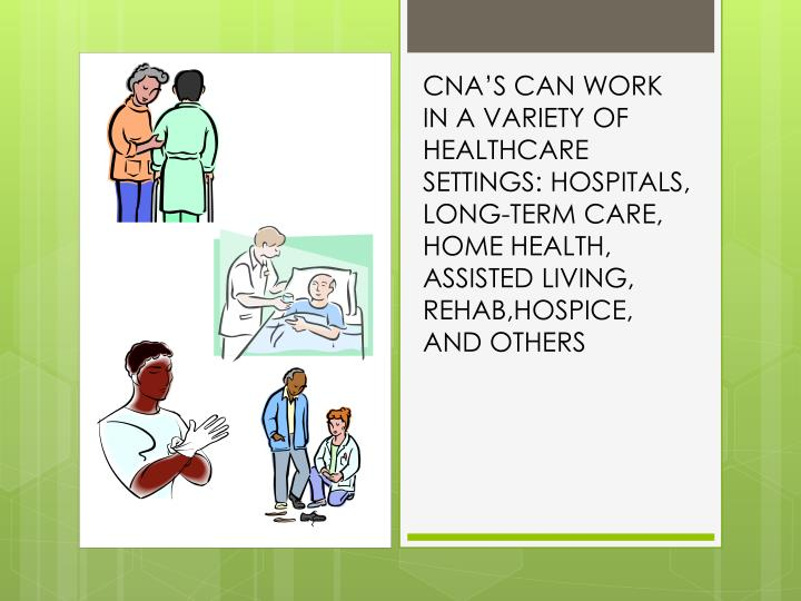 CNA'S CAN WORK IN A VARIETY OF HEALTHCARE SETTINGS: HOSPITALS, LONG-TERM CARE, HOME HEALTH,