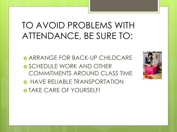 TO AVOID PROBLEMS WITH ATTENDANCE, BE SURE TO: