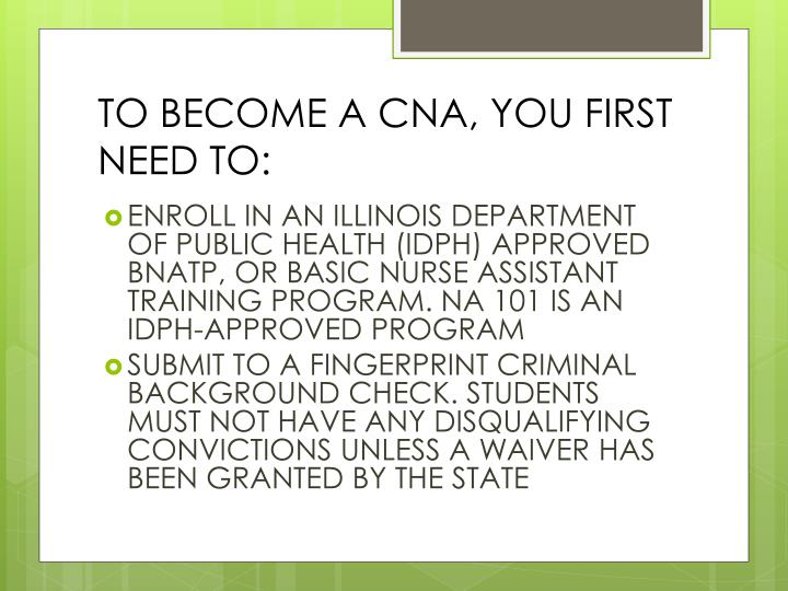 TO BECOME A CNA, YOU FIRST NEED TO: