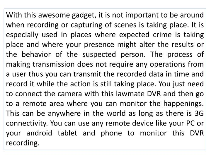 With this awesome gadget, it is not important to be around when recording or capturing of scenes is taking place. It is especially used in places where expected crime is taking place and where your presence might alter the results or the behavior of the suspected person. The process of making transmission does not require any operations from a user thus you can transmit the recorded data in time and record it while the action is still taking place. You just need to connect the camera with this