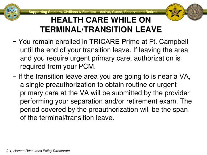 − You remain enrolled in TRICARE Prime at Ft. Campbell until the end of your transition leave. If leaving the area and you require urgent primary care, authorization is required from your PCM.