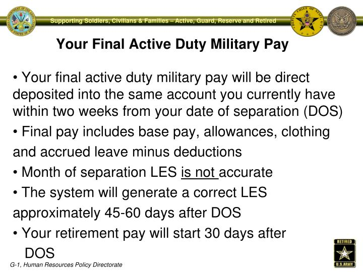 Your final active duty military pay will be direct                                                                                                                    deposited into the same account you currently have within two weeks from your date of separation (DOS)