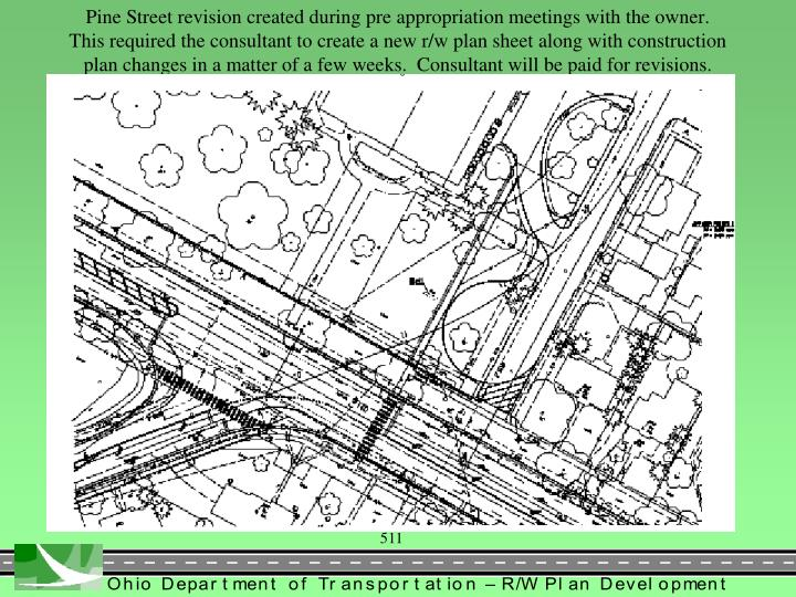 Pine Street revision created during pre appropriation meetings with the owner.  This required the consultant to create a new r/w plan sheet along with construction plan changes in a matter of a few weeks.  Consultant will be paid for revisions.