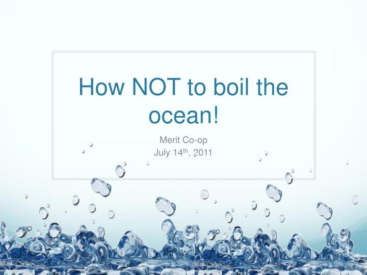 How NOT to boil the ocean!