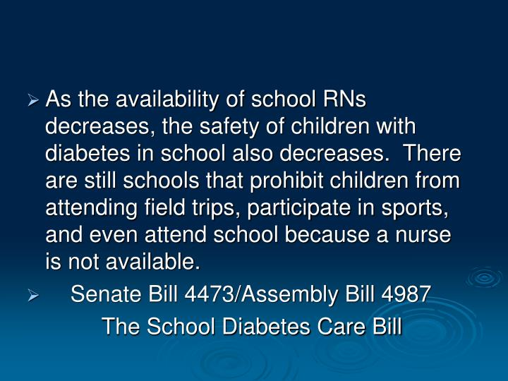 As the availability of school RNs decreases, the safety of children with diabetes in school also decreases.  There are still schools that prohibit children from attending field trips, participate in sports, and even attend school because a nurse is not available.
