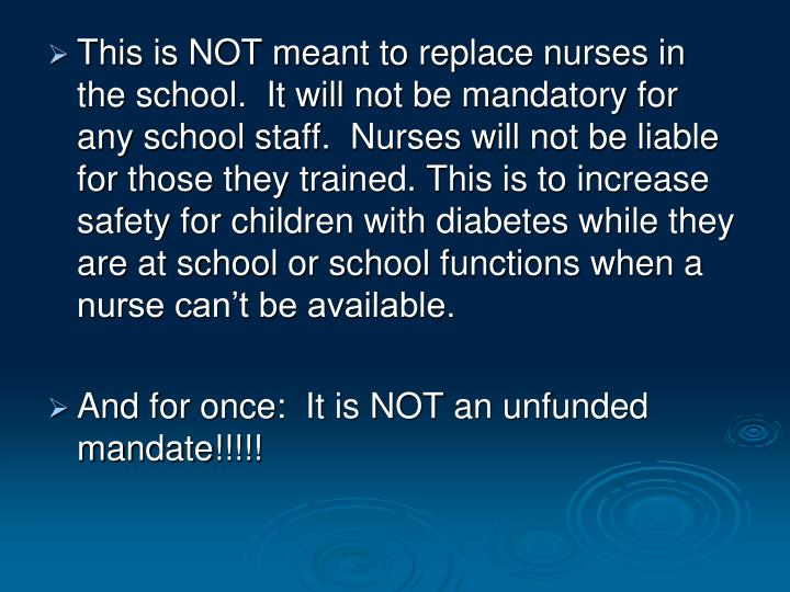 This is NOT meant to replace nurses in the school.  It will not be mandatory for any school staff.  Nurses will not be liable for those they trained. This is to increase safety for children with diabetes while they are at school or school functions when a nurse can't be available.