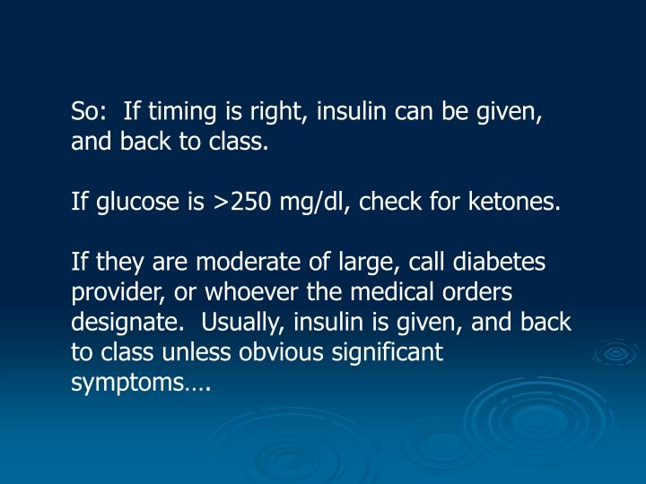 So:  If timing is right, insulin can be given, and back to class.