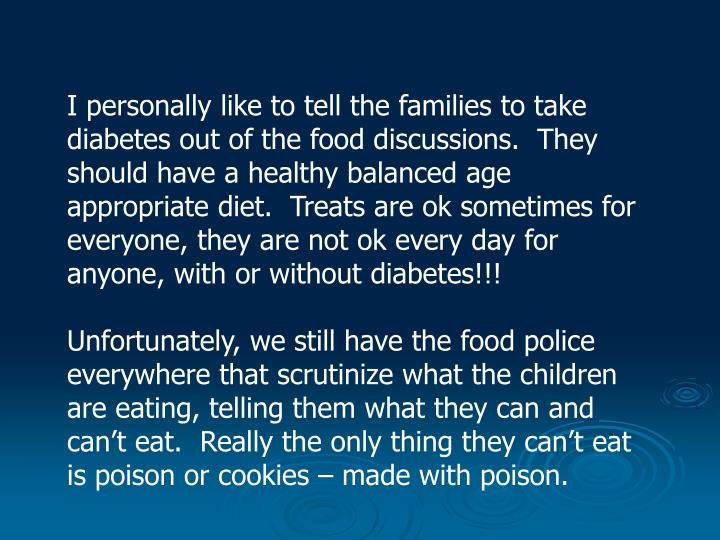 I personally like to tell the families to take diabetes out of the food discussions.  They should have a healthy balanced age appropriate diet.  Treats are ok sometimes for everyone, they are not ok every day for anyone, with or without diabetes!!!
