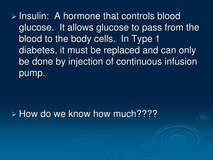 Insulin:  A hormone that controls blood glucose.  It allows glucose to pass from the blood to the body cells.  In Type 1 diabetes, it must be replaced and can only be done by injection of continuous infusion pump.