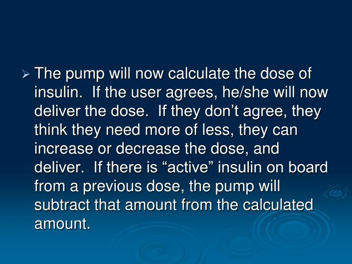 "The pump will now calculate the dose of insulin.  If the user agrees, he/she will now deliver the dose.  If they don't agree, they think they need more of less, they can increase or decrease the dose, and deliver.  If there is ""active"" insulin on board from a previous dose, the pump will subtract that amount from the calculated amount."