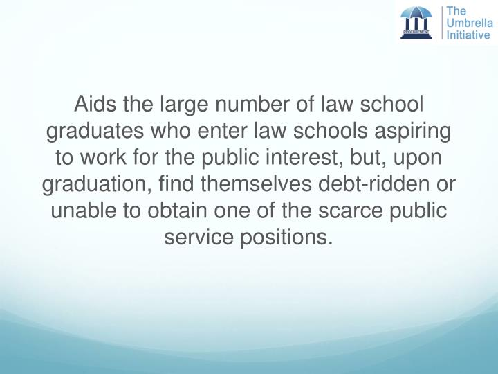Aids the large number of law school graduates who enter law schools aspiring to work for the public interest, but, upon graduation, find themselves debt-ridden or unable to obtain one of the scarce public service positions.