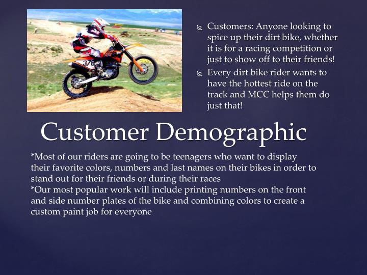 Customers: Anyone looking to spice up their dirt bike, whether it is for a racing competition or just to show off to their friends!