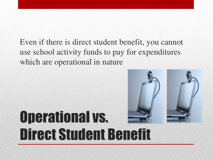 Even if there is direct student benefit, you cannot use school activity funds to pay for expenditures which are operational in nature