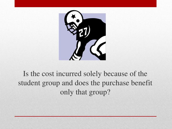 Is the cost incurred solely because of the student group and does the purchase benefit only that group?