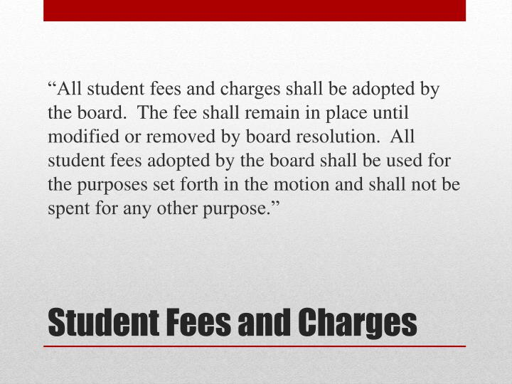 """All student fees and charges shall be adopted by the board.  The fee shall remain in place until modified or removed by board resolution.  All student fees adopted by the board shall be used for the purposes set forth in the motion and shall not be spent for any other purpose."""