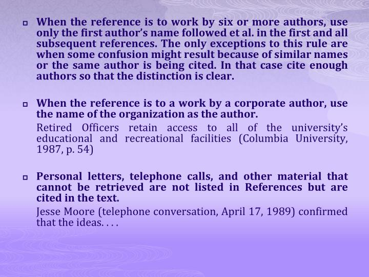 When the reference is to work by six or more authors, use only the first author's name followed et al. in the first and all subsequent references. The only exceptions to this rule are when some confusion might result because of similar names or the same author is being cited. In that case cite enough authors so that the distinction is clear.
