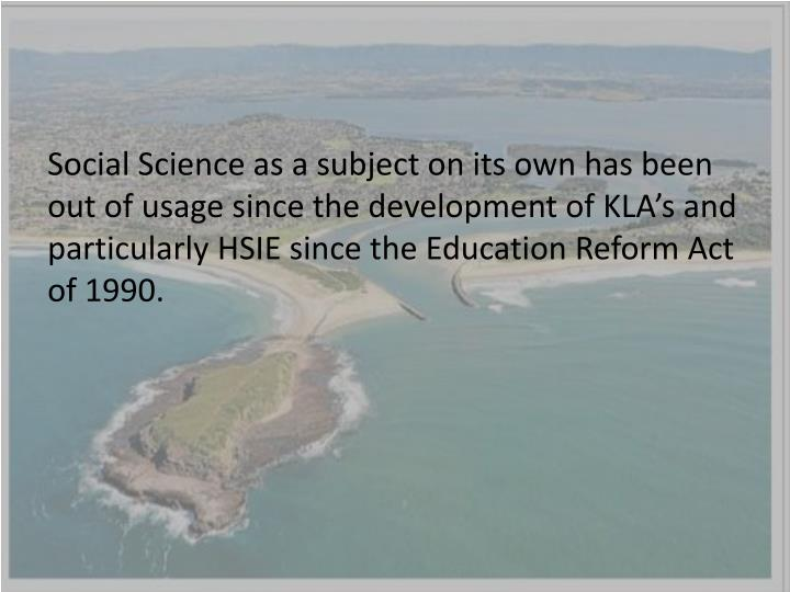 Social Science as a subject on its own has been out of usage since the development of KLA's and particularly HSIE since the Education Reform Act of 1990.