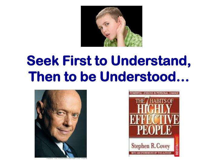 Seek First to Understand, Then to be Understood…
