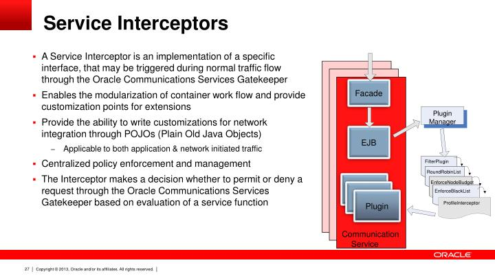A Service Interceptor is an implementation of a specific interface, that may be triggered during normal traffic flow through the Oracle Communications Services Gatekeeper