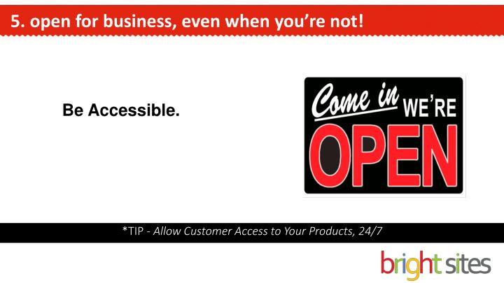 5. open for business, even when you're not!