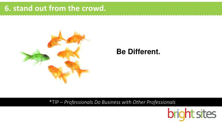 6. stand out from the crowd.