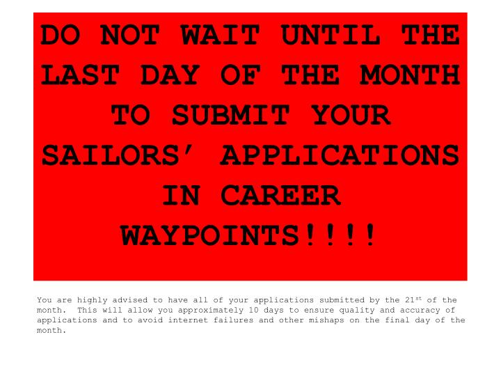 DO NOT WAIT UNTIL THE LAST DAY OF THE MONTH TO SUBMIT YOUR SAILORS' APPLICATIONS IN CAREER WAYPOINTS!!!!