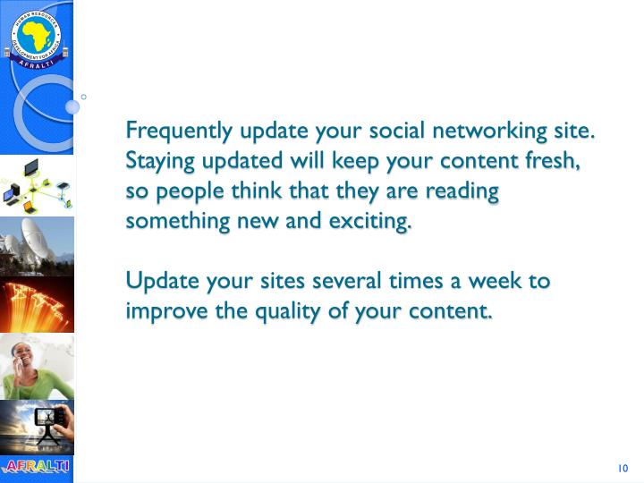Frequently update your social networking site. Staying updated will keep your content fresh, so people think that they are reading something new and exciting.