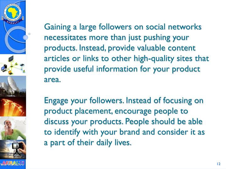 Gaining a large followers on social networks necessitates more than just pushing your products. Instead, provide valuable content articles or links to other high-quality sites that provide useful information for your product area.